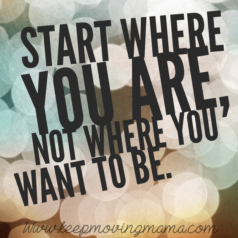 start where you are not where you want to be - keep moving mama